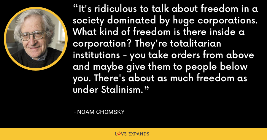 It's ridiculous to talk about freedom in a society dominated by huge corporations. What kind of freedom is there inside a corporation? They're totalitarian institutions - you take orders from above and maybe give them to people below you. There's about as much freedom as under Stalinism. - Noam Chomsky