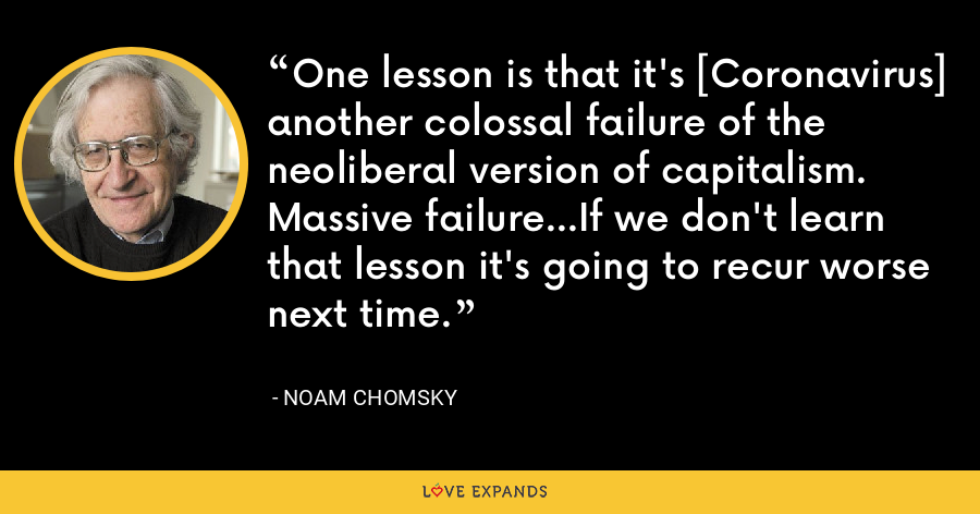 One lesson is that it's [Coronavirus] another colossal failure of the neoliberal version of capitalism. Massive failure...If we don't learn that lesson it's going to recur worse next time. - Noam Chomsky
