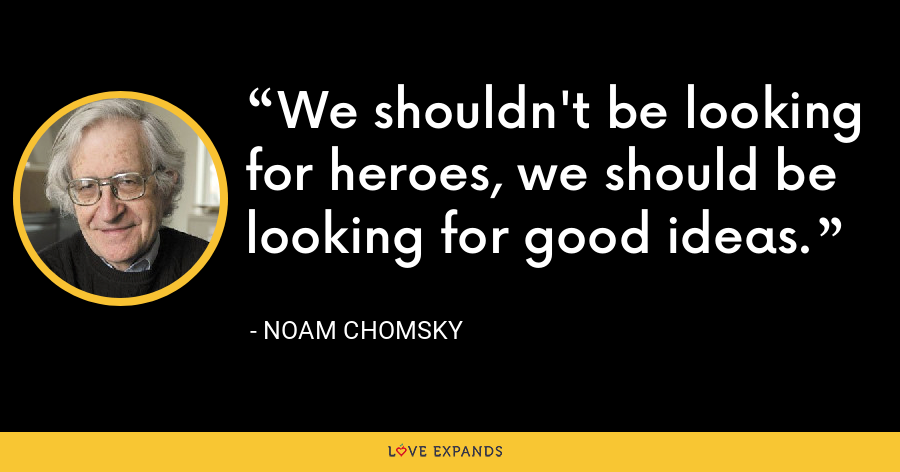 We shouldn't be looking for heroes, we should be looking for good ideas. - Noam Chomsky