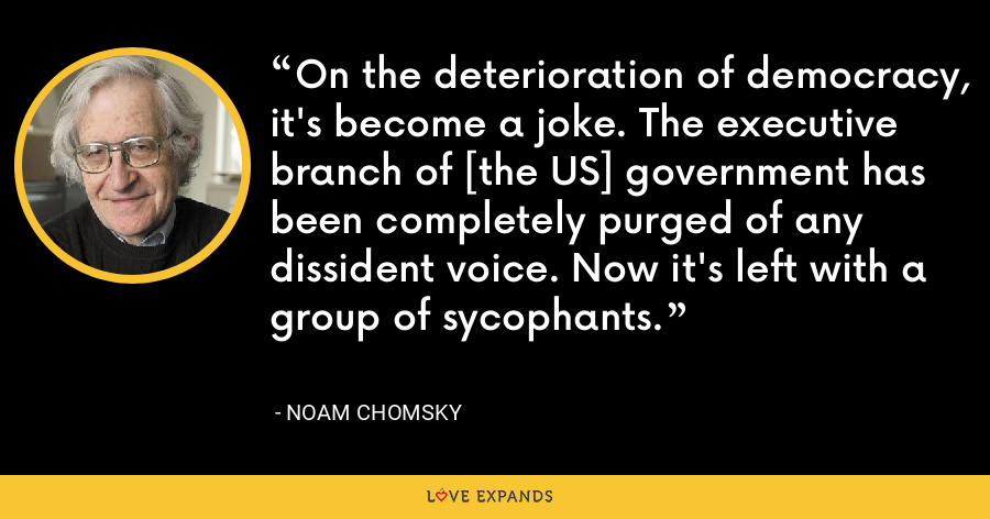 On the deterioration of democracy, it's become a joke. The executive branch of [the US] government has been completely purged of any dissident voice. Now it's left with a group of sycophants. - Noam Chomsky