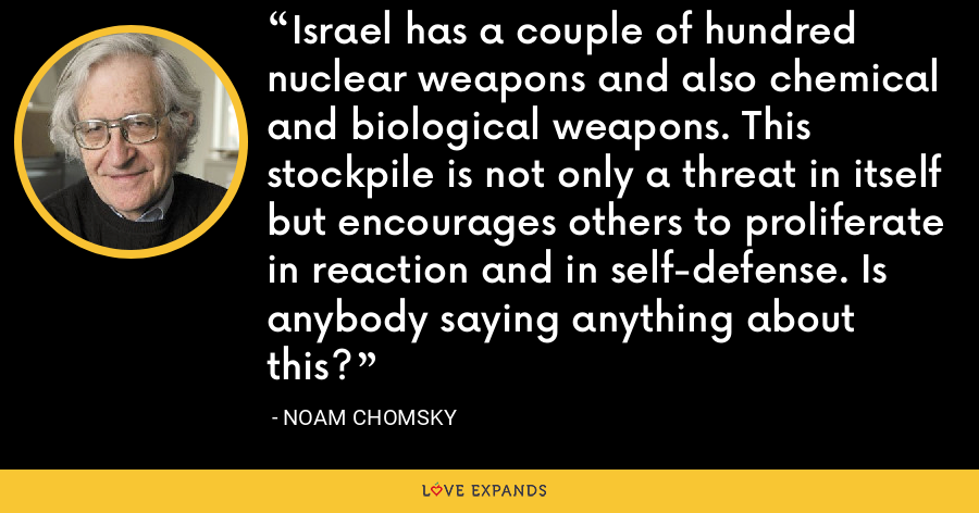 Israel has a couple of hundred nuclear weapons and also chemical and biological weapons. This stockpile is not only a threat in itself but encourages others to proliferate in reaction and in self-defense. Is anybody saying anything about this? - Noam Chomsky
