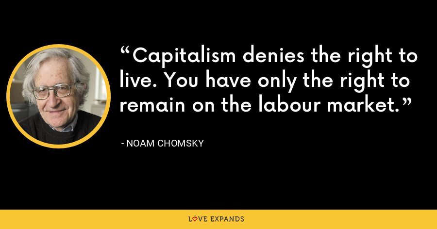 Capitalism denies the right to live. You have only the right to remain on the labour market. - Noam Chomsky