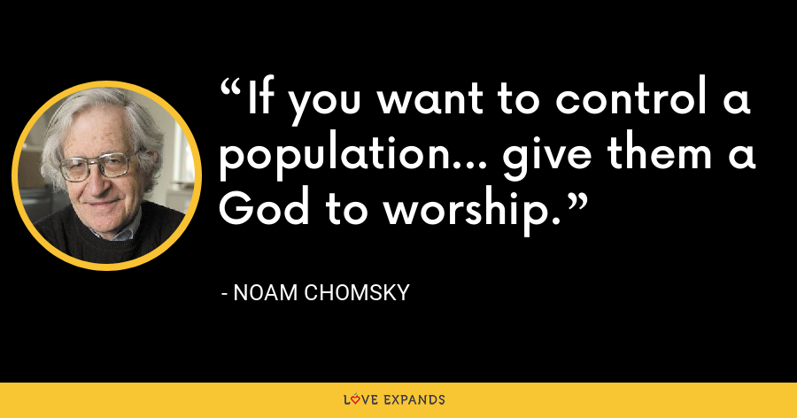 If you want to control a population... give them a God to worship. - Noam Chomsky