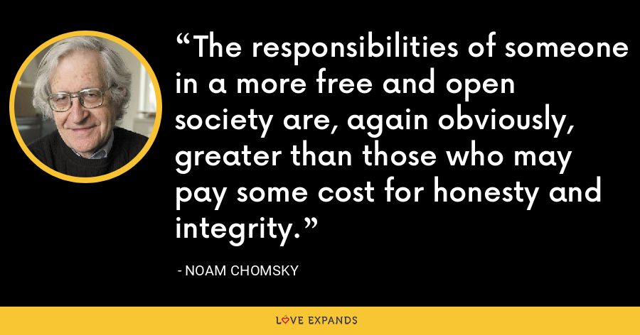 The responsibilities of someone in a more free and open society are, again obviously, greater than those who may pay some cost for honesty and integrity. - Noam Chomsky