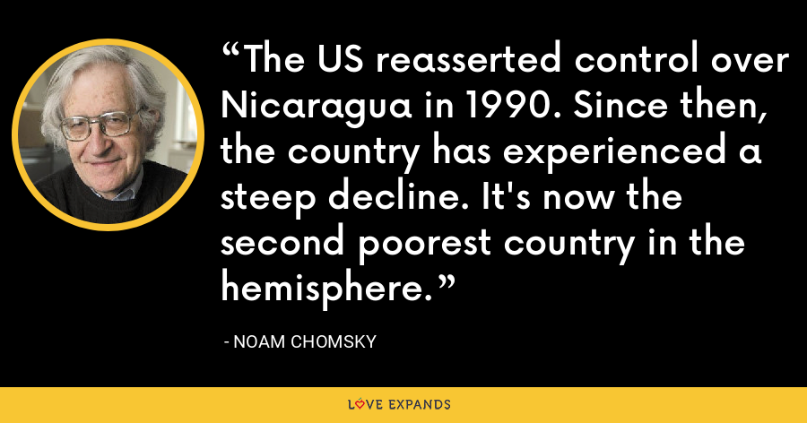 The US reasserted control over Nicaragua in 1990. Since then, the country has experienced a steep decline. It's now the second poorest country in the hemisphere. - Noam Chomsky