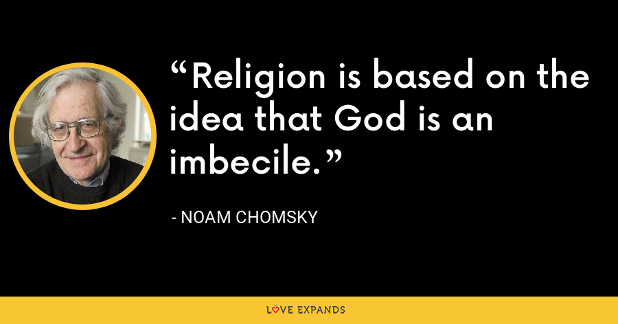 Religion is based on the idea that God is an imbecile. - Noam Chomsky