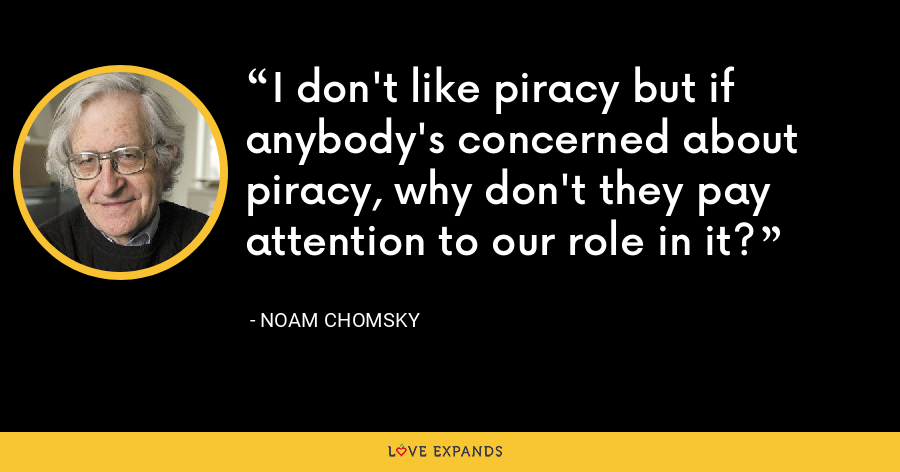I don't like piracy but if anybody's concerned about piracy, why don't they pay attention to our role in it? - Noam Chomsky