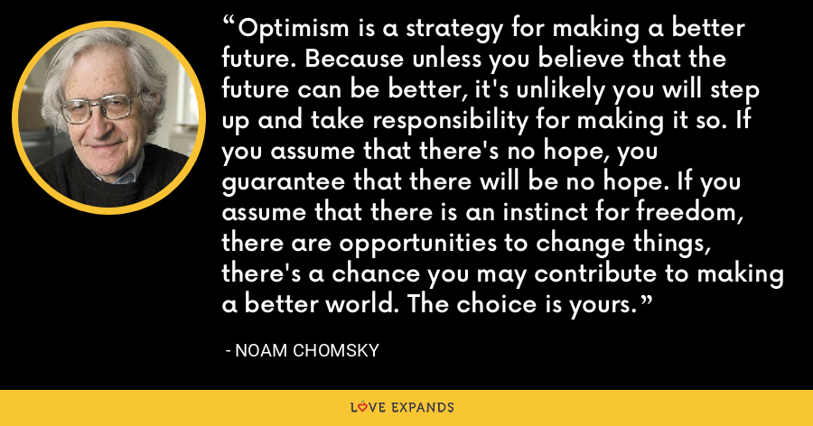 Optimism is a strategy for making a better future. Because unless you believe that the future can be better, it's unlikely you will step up and take responsibility for making it so. If you assume that there's no hope, you guarantee that there will be no hope. If you assume that there is an instinct for freedom, there are opportunities to change things, there's a chance you may contribute to making a better world. The choice is yours. - Noam Chomsky