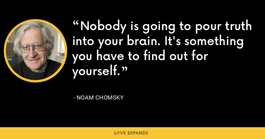 Nobody is going to pour truth into your brain. It's something you have to find out for yourself. - Noam Chomsky
