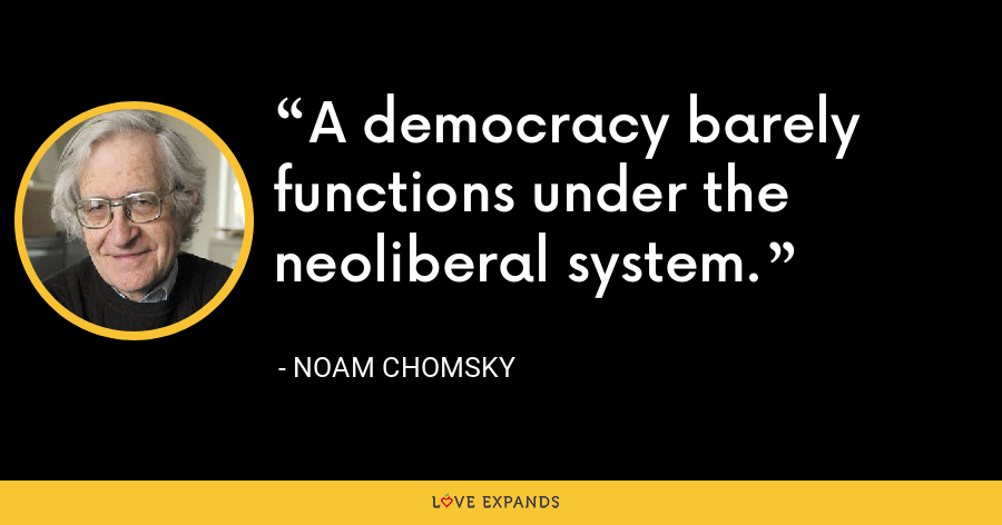 A democracy barely functions under the neoliberal system. - Noam Chomsky