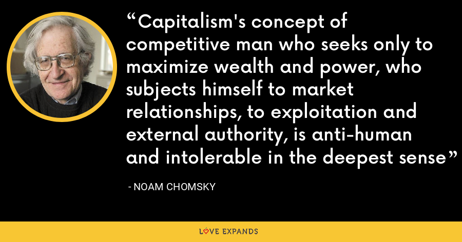 Capitalism's concept of competitive man who seeks only to maximize wealth and power, who subjects himself to market relationships, to exploitation and external authority, is anti-human and intolerable in the deepest sense - Noam Chomsky