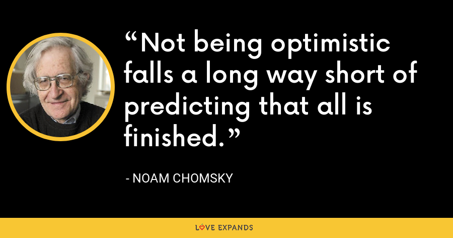 Not being optimistic falls a long way short of predicting that all is finished. - Noam Chomsky