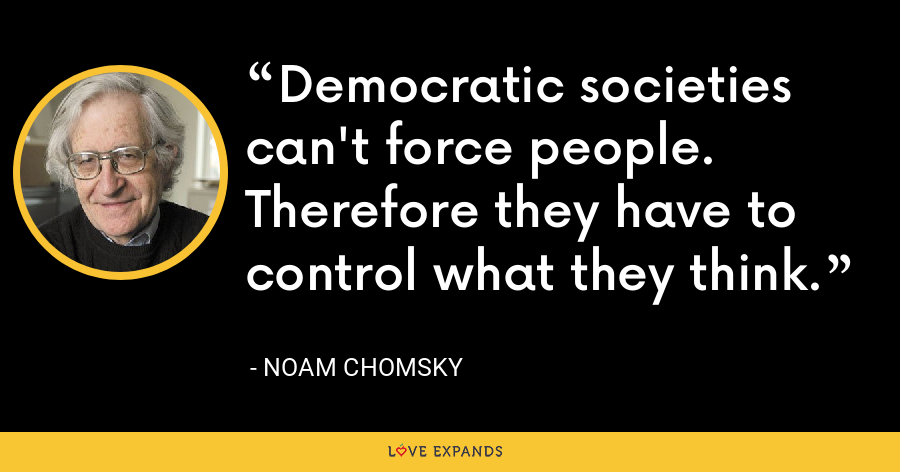 Democratic societies can't force people. Therefore they have to control what they think. - Noam Chomsky