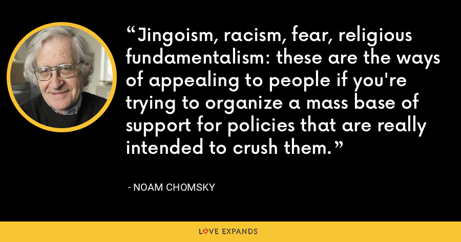 Jingoism, racism, fear, religious fundamentalism: these are the ways of appealing to people if you're trying to organize a mass base of support for policies that are really intended to crush them. - Noam Chomsky