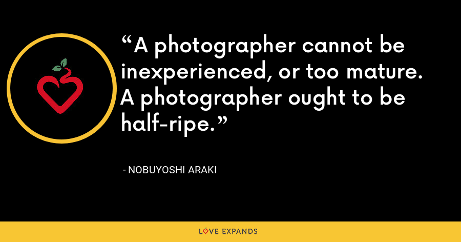 A photographer cannot be inexperienced, or too mature. A photographer ought to be half-ripe. - Nobuyoshi Araki
