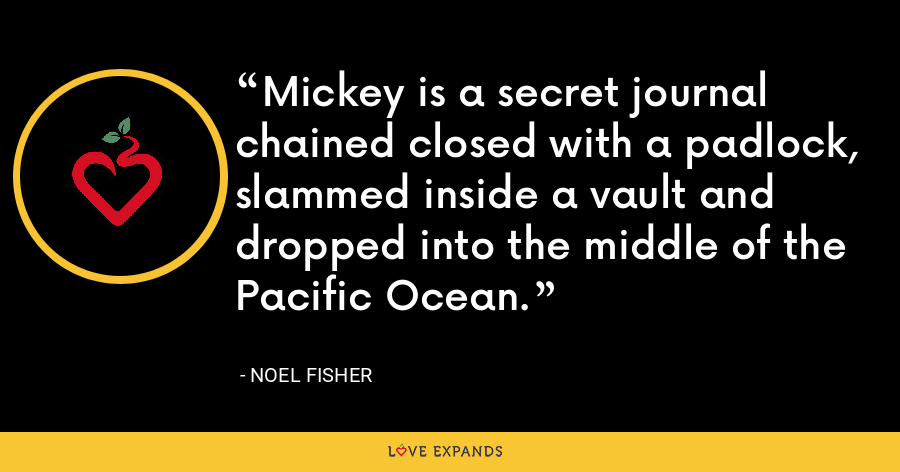 Mickey is a secret journal chained closed with a padlock, slammed inside a vault and dropped into the middle of the Pacific Ocean. - Noel Fisher