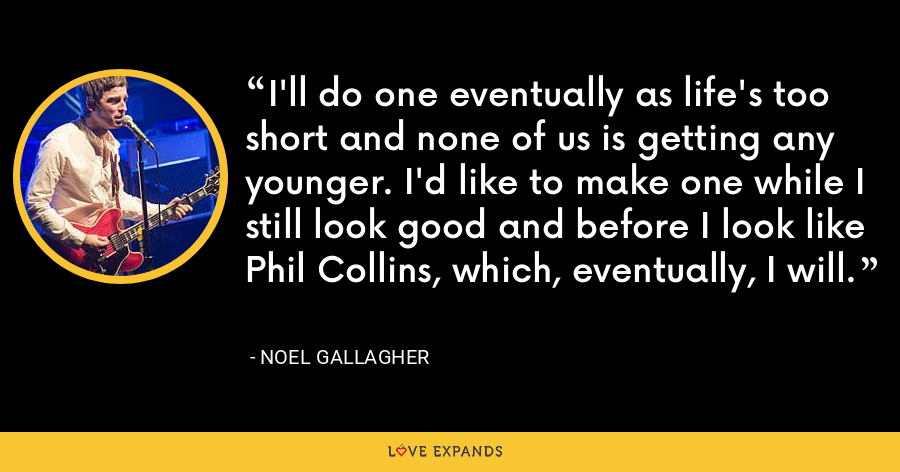 I'll do one eventually as life's too short and none of us is getting any younger. I'd like to make one while I still look good and before I look like Phil Collins, which, eventually, I will. - Noel Gallagher