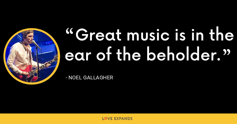 Great music is in the ear of the beholder. - Noel Gallagher