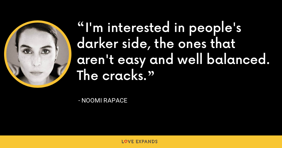 I'm interested in people's darker side, the ones that aren't easy and well balanced. The cracks. - Noomi Rapace