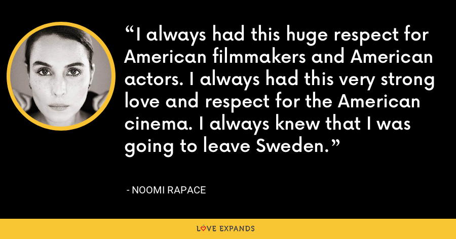 I always had this huge respect for American filmmakers and American actors. I always had this very strong love and respect for the American cinema. I always knew that I was going to leave Sweden. - Noomi Rapace