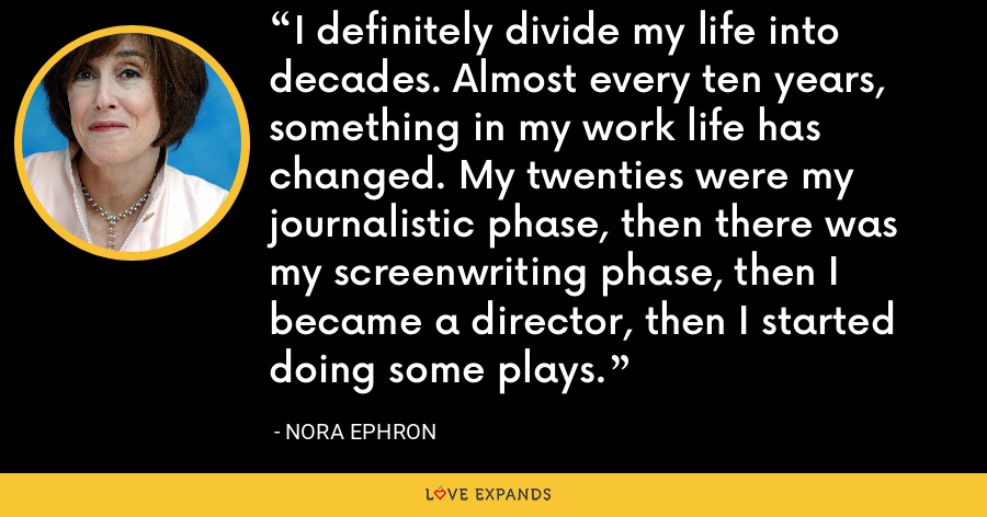 I definitely divide my life into decades. Almost every ten years, something in my work life has changed. My twenties were my journalistic phase, then there was my screenwriting phase, then I became a director, then I started doing some plays. - Nora Ephron