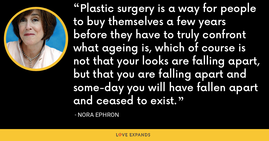 Plastic surgery is a way for people to buy themselves a few years before they have to truly confront what ageing is, which of course is not that your looks are falling apart, but that you are falling apart and some-day you will have fallen apart and ceased to exist. - Nora Ephron