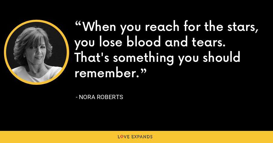 When you reach for the stars, you lose blood and tears. That's something you should remember. - Nora Roberts
