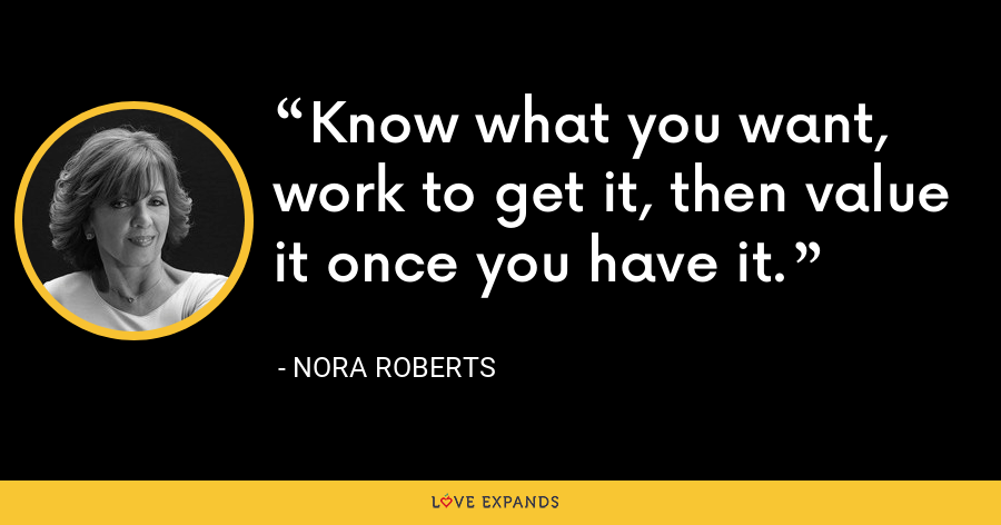 Know what you want, work to get it, then value it once you have it. - Nora Roberts