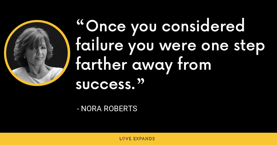 Once you considered failure you were one step farther away from success. - Nora Roberts