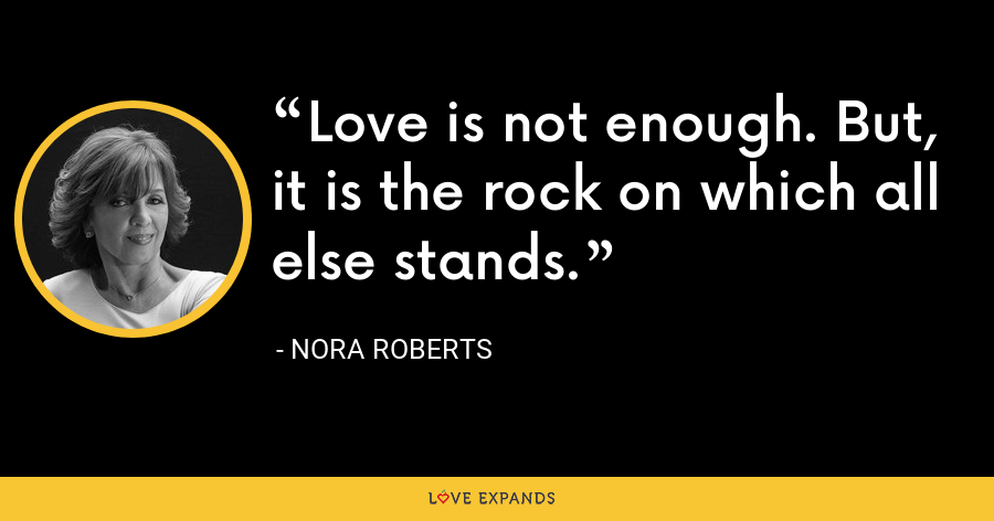 Love is not enough. But, it is the rock on which all else stands. - Nora Roberts