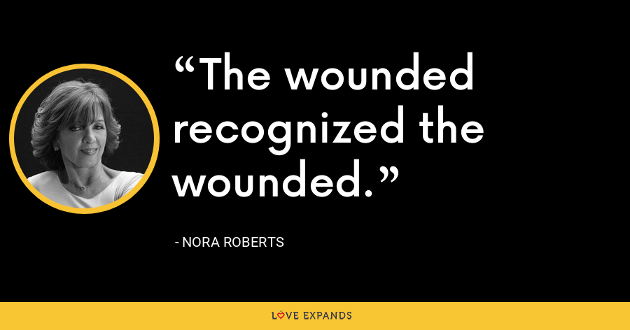 The wounded recognized the wounded. - Nora Roberts