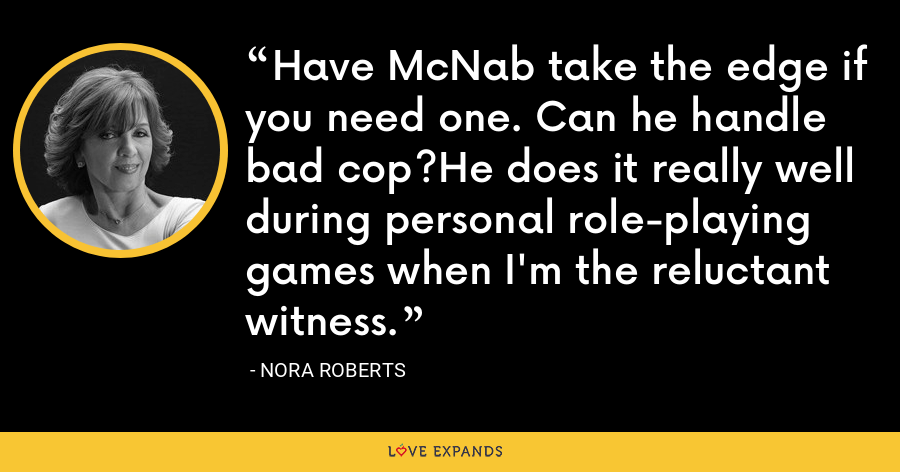 Have McNab take the edge if you need one. Can he handle bad cop?He does it really well during personal role-playing games when I'm the reluctant witness. - Nora Roberts