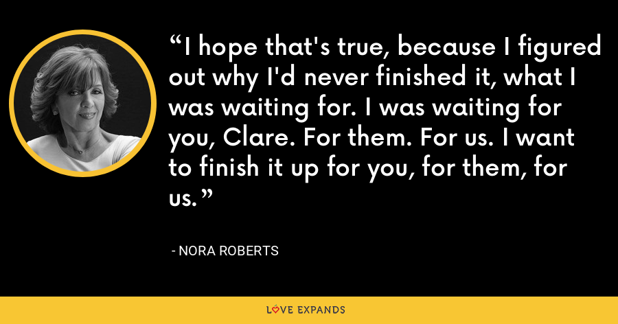 I hope that's true, because I figured out why I'd never finished it, what I was waiting for. I was waiting for you, Clare. For them. For us. I want to finish it up for you, for them, for us. - Nora Roberts