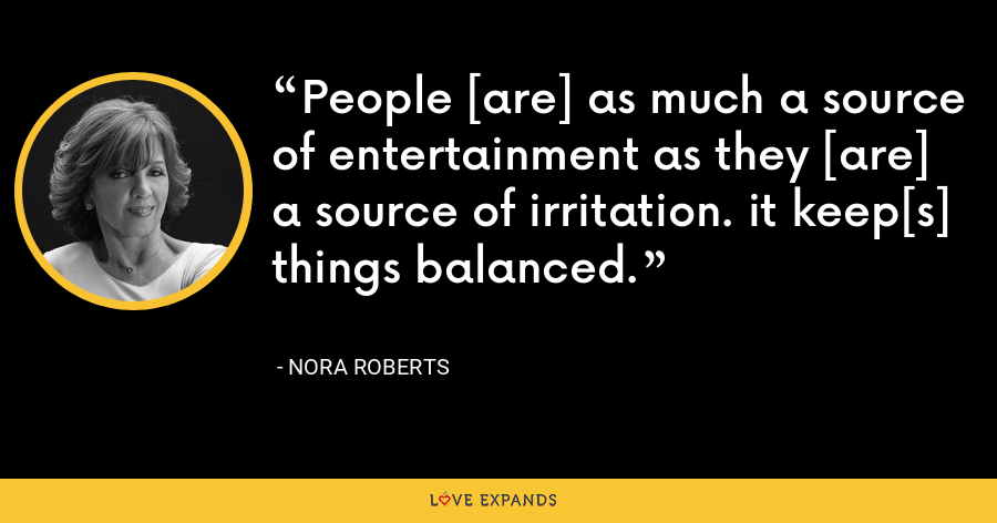 People [are] as much a source of entertainment as they [are] a source of irritation. it keep[s] things balanced. - Nora Roberts