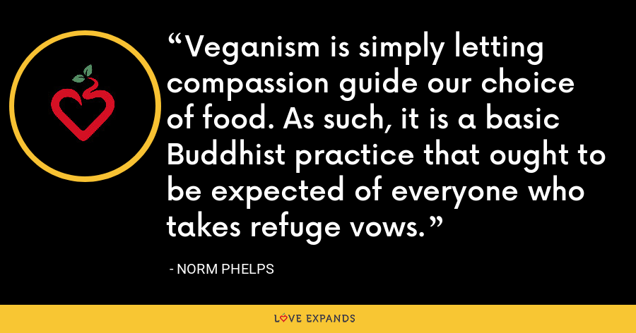 Veganism is simply letting compassion guide our choice of food. As such, it is a basic Buddhist practice that ought to be expected of everyone who takes refuge vows. - Norm Phelps