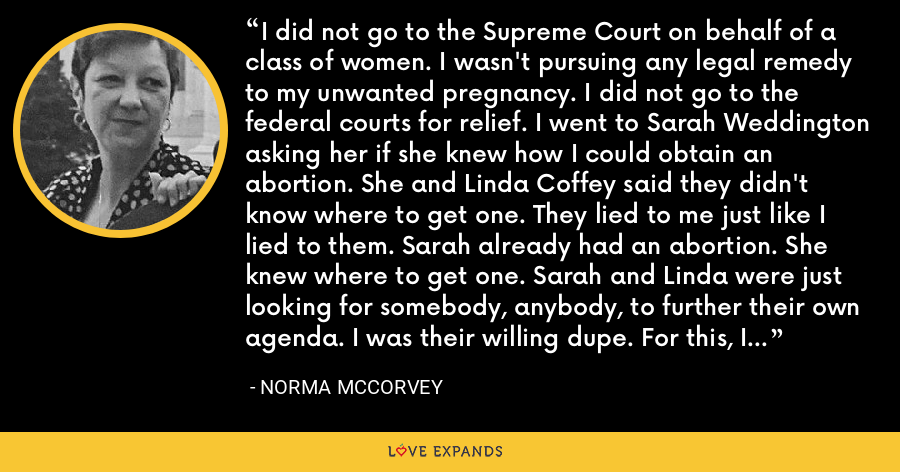 I did not go to the Supreme Court on behalf of a class of women. I wasn't pursuing any legal remedy to my unwanted pregnancy. I did not go to the federal courts for relief. I went to Sarah Weddington asking her if she knew how I could obtain an abortion. She and Linda Coffey said they didn't know where to get one. They lied to me just like I lied to them. Sarah already had an abortion. She knew where to get one. Sarah and Linda were just looking for somebody, anybody, to further their own agenda. I was their willing dupe. For this, I will forever be ashamed. - Norma McCorvey