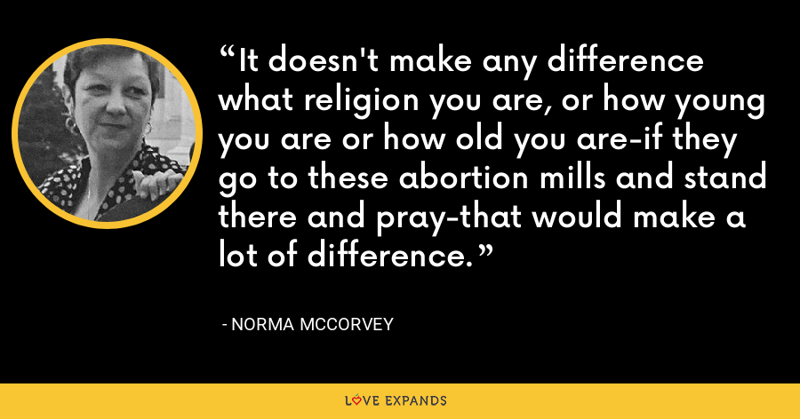 It doesn't make any difference what religion you are, or how young you are or how old you are-if they go to these abortion mills and stand there and pray-that would make a lot of difference. - Norma McCorvey