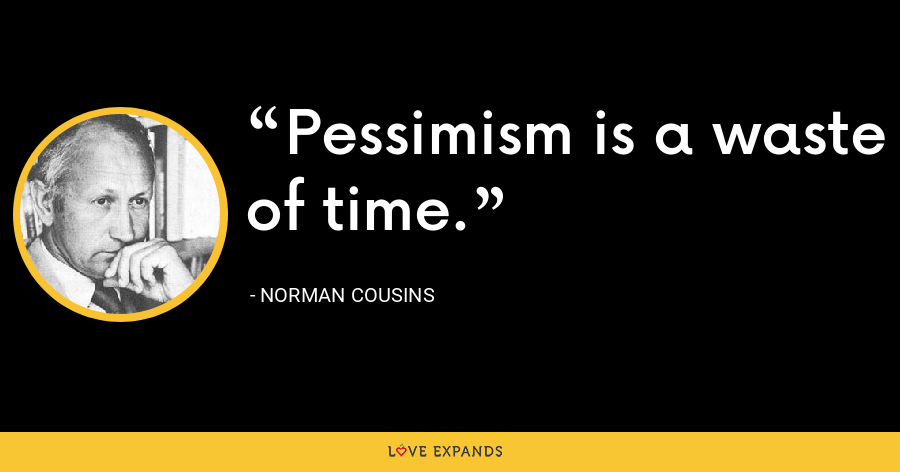 Pessimism is a waste of time. - Norman Cousins