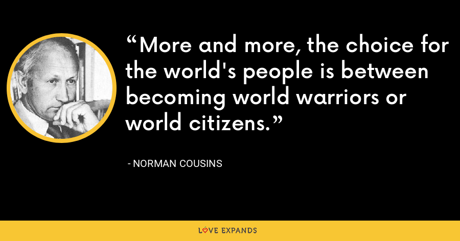 More and more, the choice for the world's people is between becoming world warriors or world citizens. - Norman Cousins