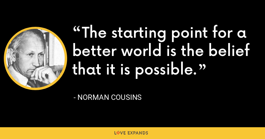 The starting point for a better world is the belief that it is possible. - Norman Cousins