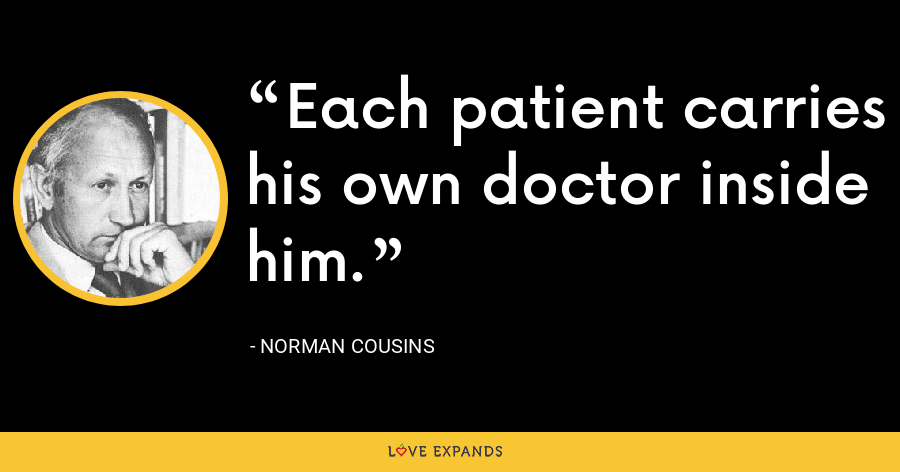Each patient carries his own doctor inside him. - Norman Cousins