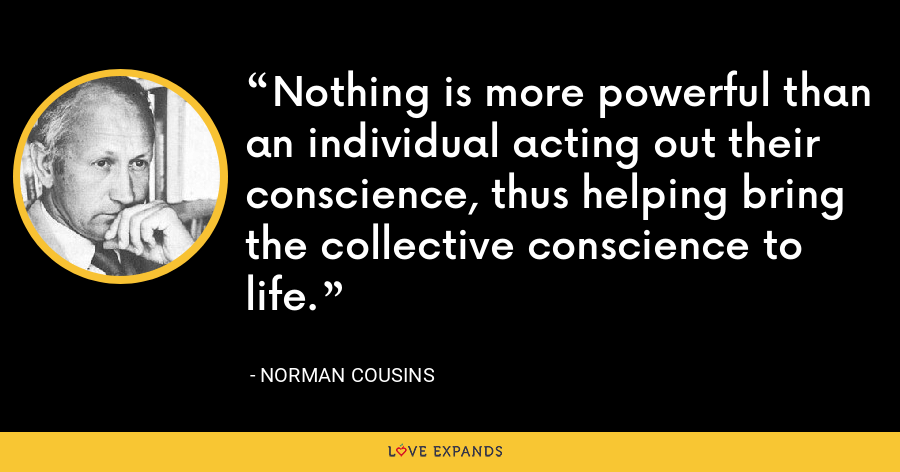 Nothing is more powerful than an individual acting out their conscience, thus helping bring the collective conscience to life. - Norman Cousins
