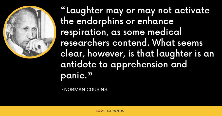 Laughter may or may not activate the endorphins or enhance respiration, as some medical researchers contend. What seems clear, however, is that laughter is an antidote to apprehension and panic. - Norman Cousins