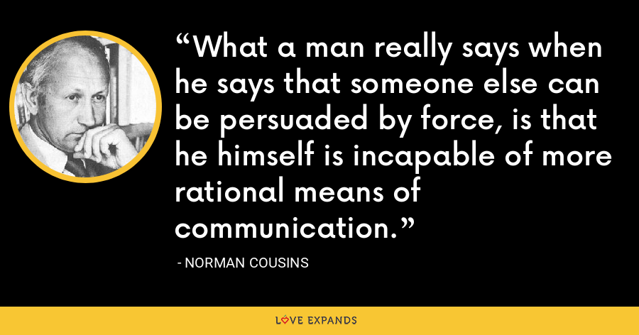 What a man really says when he says that someone else can be persuaded by force, is that he himself is incapable of more rational means of communication. - Norman Cousins