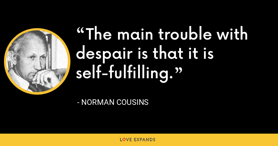 The main trouble with despair is that it is self-fulfilling. - Norman Cousins