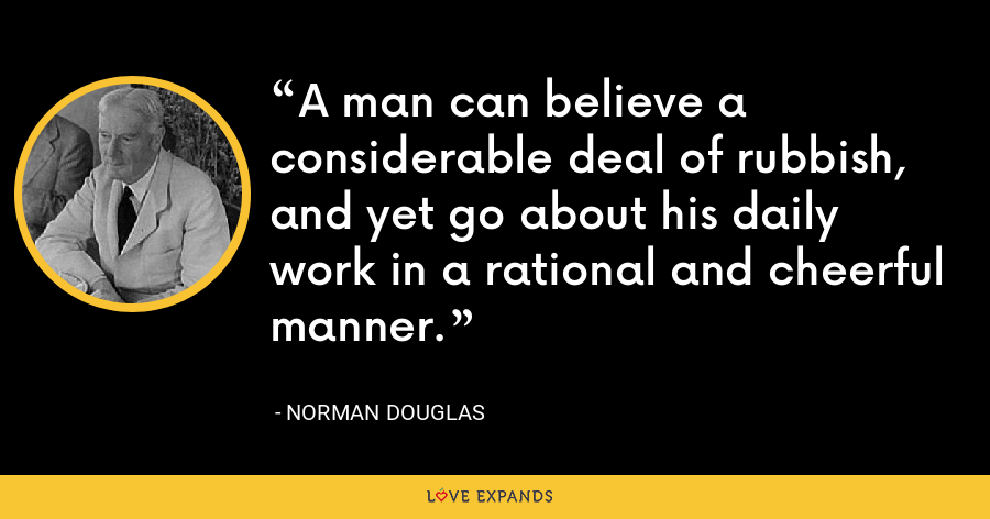 A man can believe a considerable deal of rubbish, and yet go about his daily work in a rational and cheerful manner. - Norman Douglas