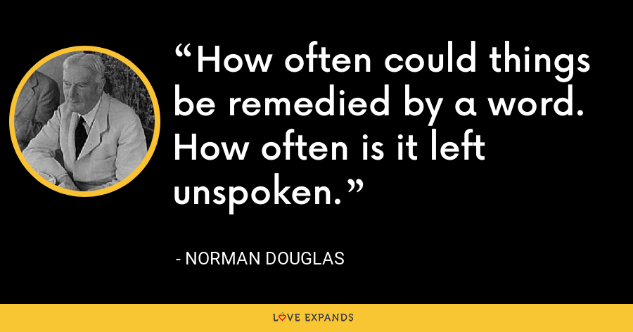 How often could things be remedied by a word. How often is it left unspoken. - Norman Douglas