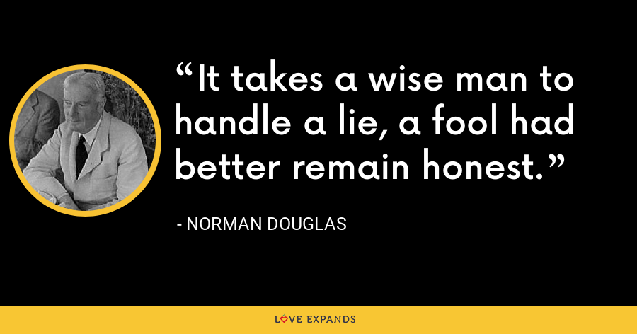 It takes a wise man to handle a lie, a fool had better remain honest. - Norman Douglas