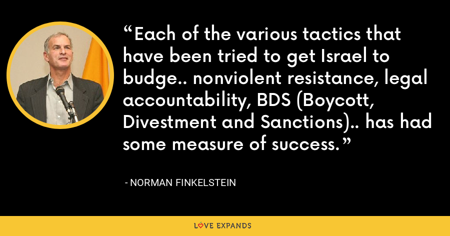 Each of the various tactics that have been tried to get Israel to budge.. nonviolent resistance, legal accountability, BDS (Boycott, Divestment and Sanctions).. has had some measure of success. - Norman Finkelstein