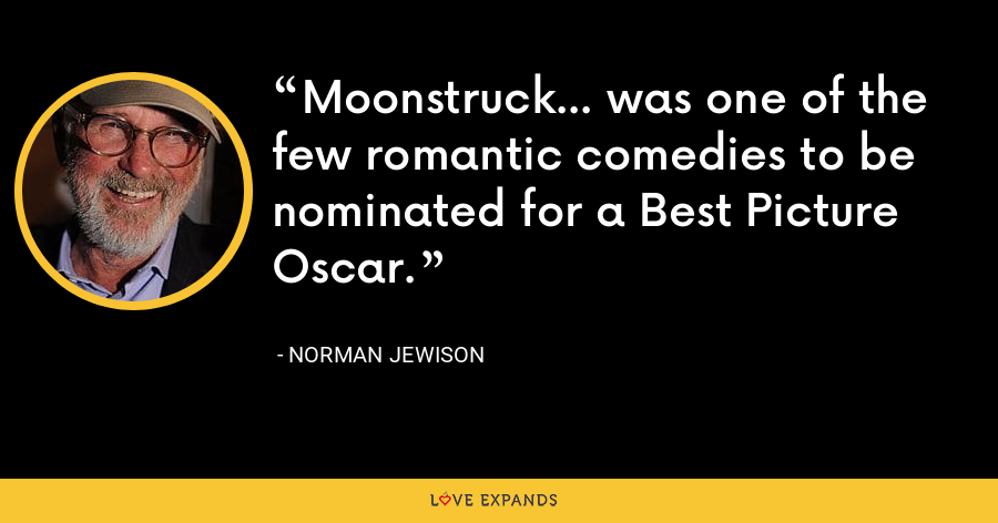 Moonstruck... was one of the few romantic comedies to be nominated for a Best Picture Oscar. - Norman Jewison